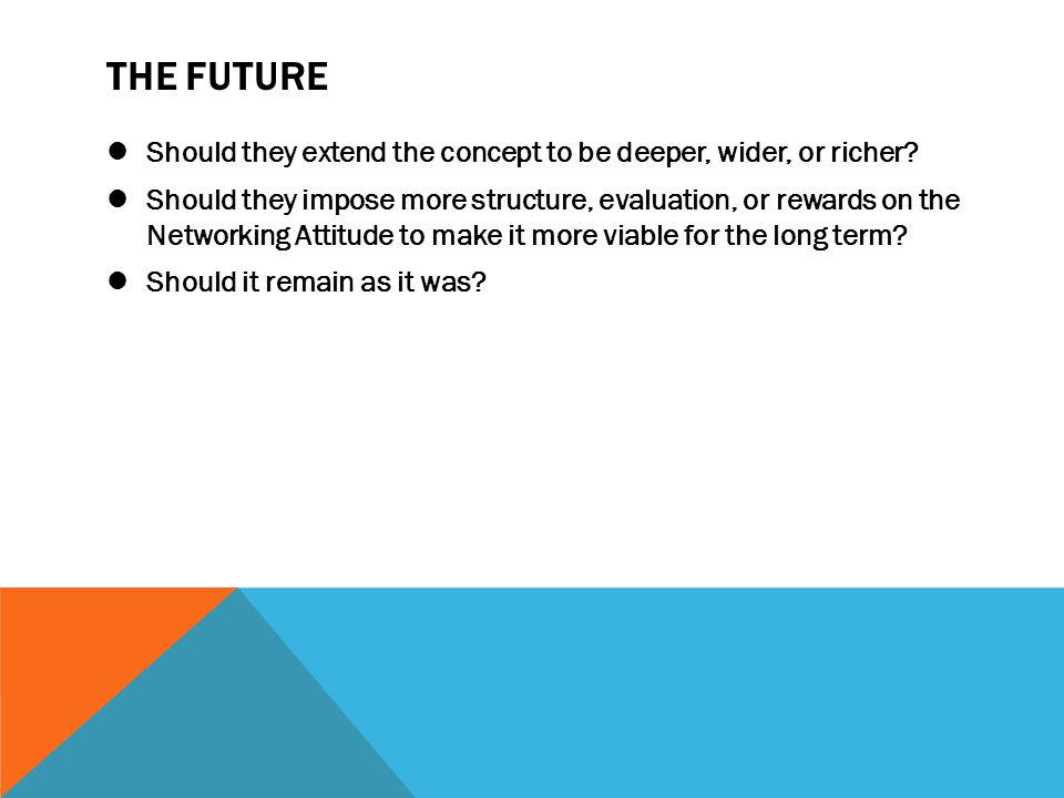 THE FUTURE Should they extend the concept to be deeper, wider, or richer? Should they impose more structure, evaluation, or rewards on the Networking