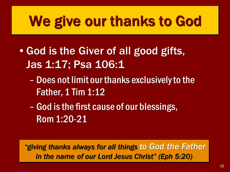 10 We give our thanks to God God is the Giver of all good gifts, Jas 1:17; Psa 106:1God is the Giver of all good gifts, Jas 1:17; Psa 106:1 –Does not limit our thanks exclusively to the Father, 1 Tim 1:12 –God is the first cause of our blessings, Rom 1:20-21 giving thanks always for all things to God the Father in the name of our Lord Jesus Christ (Eph 5:20) giving thanks always for all things to God the Father in the name of our Lord Jesus Christ (Eph 5:20)