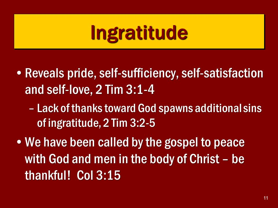11 Reveals pride, self-sufficiency, self-satisfaction and self-love, 2 Tim 3:1-4Reveals pride, self-sufficiency, self-satisfaction and self-love, 2 Tim 3:1-4 –Lack of thanks toward God spawns additional sins of ingratitude, 2 Tim 3:2-5 We have been called by the gospel to peace with God and men in the body of Christ – be thankful.