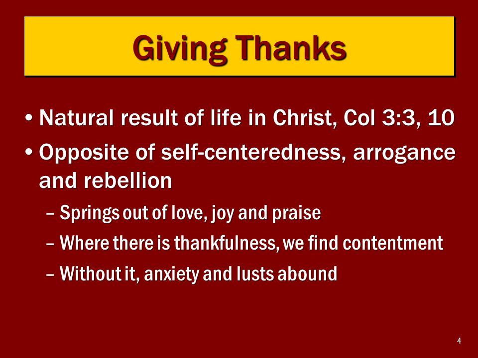 4 Natural result of life in Christ, Col 3:3, 10Natural result of life in Christ, Col 3:3, 10 Opposite of self-centeredness, arrogance and rebellionOpposite of self-centeredness, arrogance and rebellion –Springs out of love, joy and praise –Where there is thankfulness, we find contentment –Without it, anxiety and lusts abound Giving Thanks