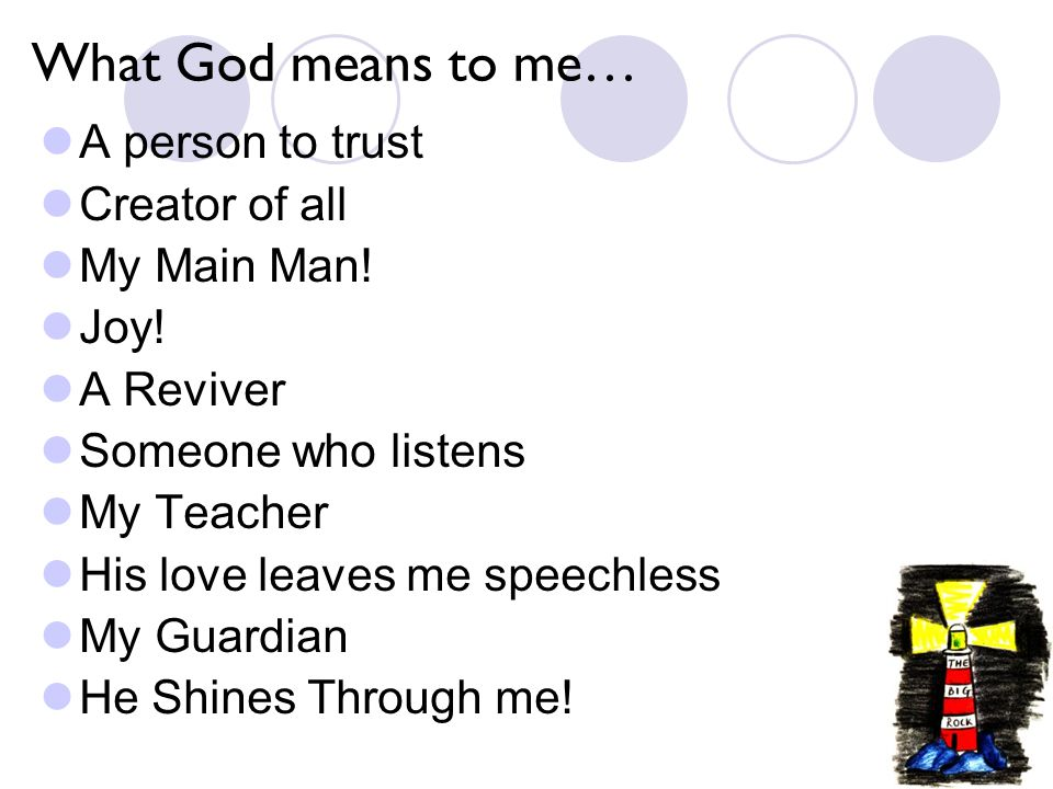 What God means to me… A person to trust Creator of all My Main Man.