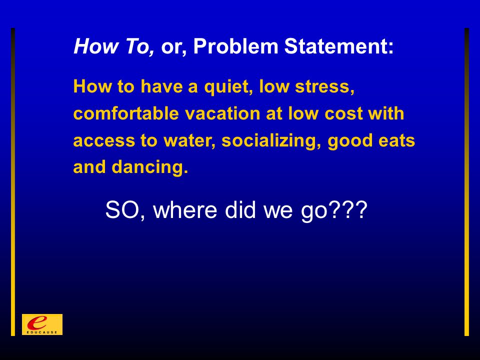 How To, or, Problem Statement: How to have a quiet, low stress, comfortable vacation at low cost with access to water, socializing, good eats and dancing.