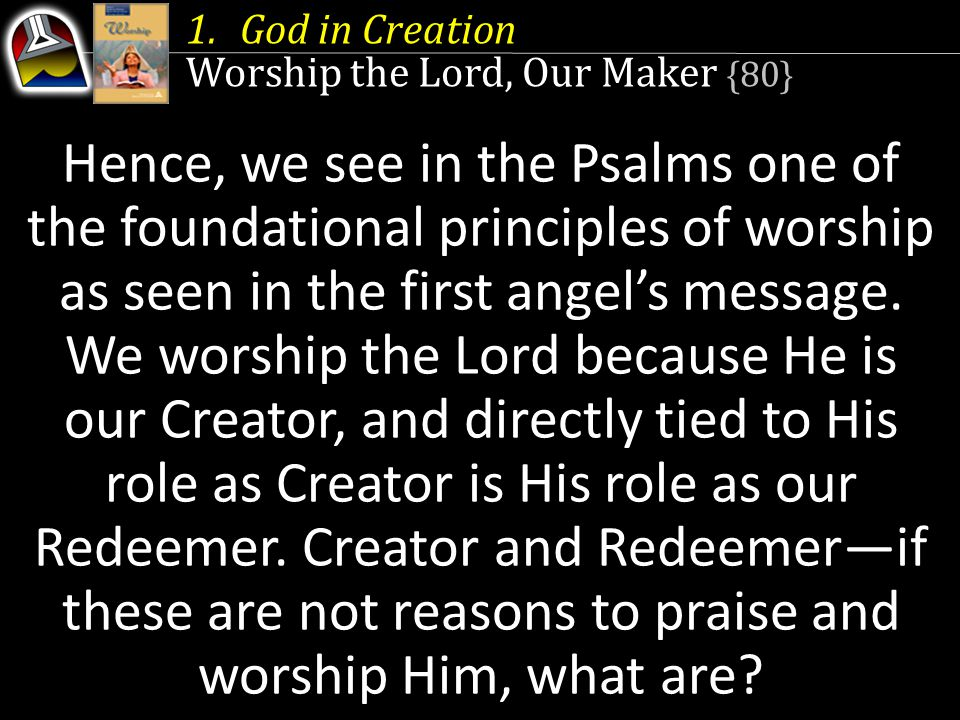 1.God in Creation Worship the Lord, Our Maker {80} Hence, we see in the Psalms one of the foundational principles of worship as seen in the first angel's message.
