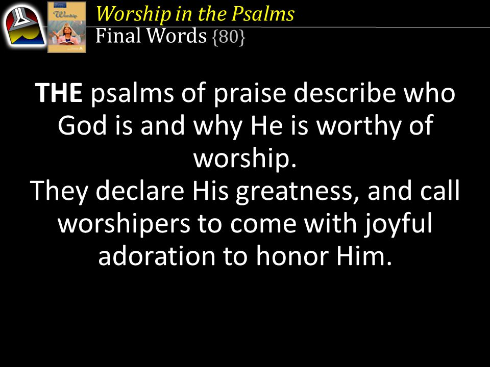 Worship in the Psalms Final Words {80} THE psalms of praise describe who God is and why He is worthy of worship.