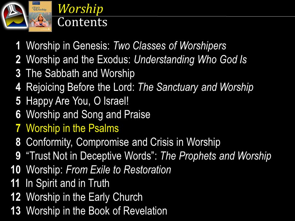 Worship Contents 1 Worship in Genesis: Two Classes of Worshipers 2 Worship and the Exodus: Understanding Who God Is 3 The Sabbath and Worship 4 Rejoicing Before the Lord: The Sanctuary and Worship 5 Happy Are You, O Israel.