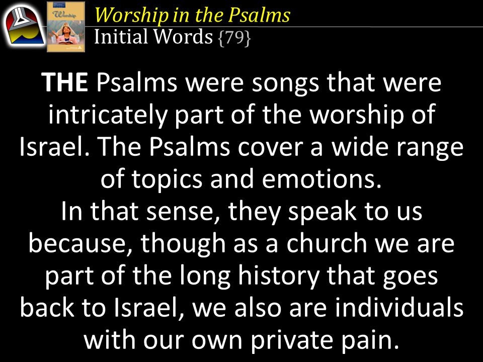 Worship in the Psalms Initial Words {79} THE Psalms were songs that were intricately part of the worship of Israel.