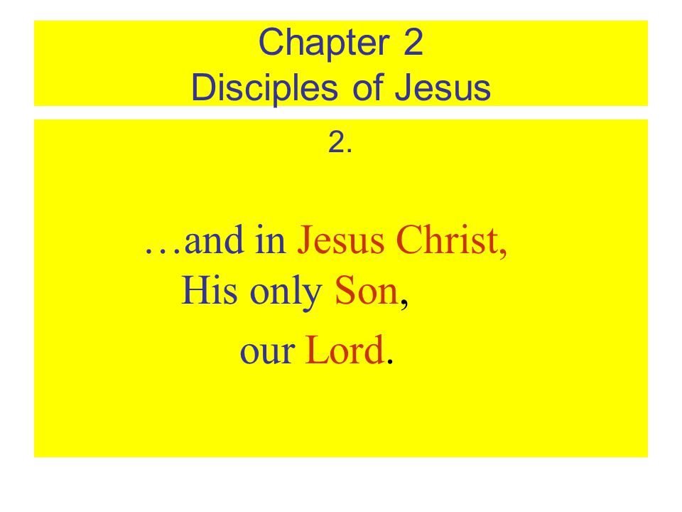 Chapter 2 Disciples of Jesus 2. …and in Jesus Christ, His only Son, our Lord.