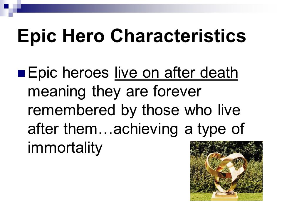 Epic Hero Characteristics Epic heroes live on after death meaning they are forever remembered by those who live after them…achieving a type of immortality