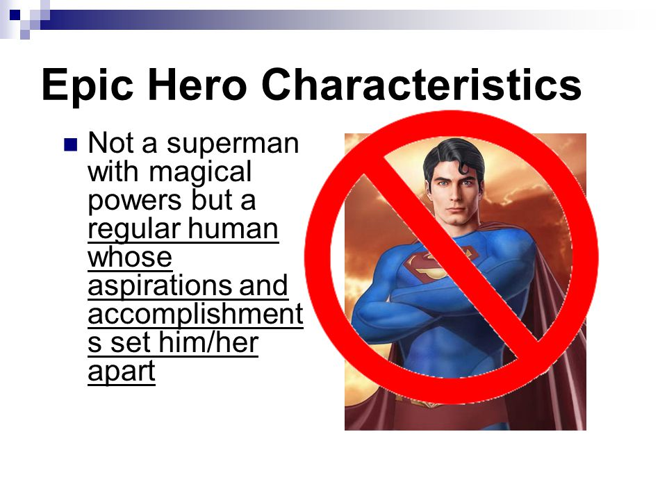 Not a superman with magical powers but a regular human whose aspirations and accomplishment s set him/her apart Epic Hero Characteristics