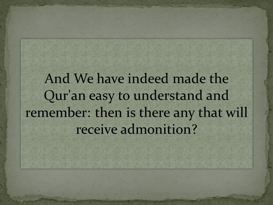 And We have indeed made the Qur an easy to understand and remember: then is there any that will receive admonition