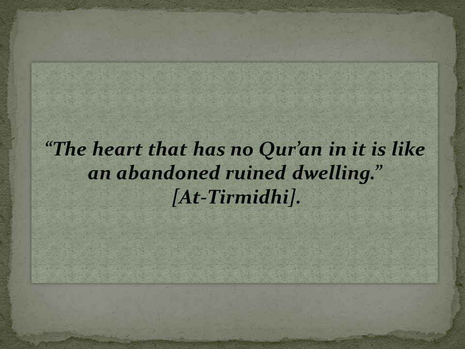 The heart that has no Qur'an in it is like an abandoned ruined dwelling. [At-Tirmidhi].