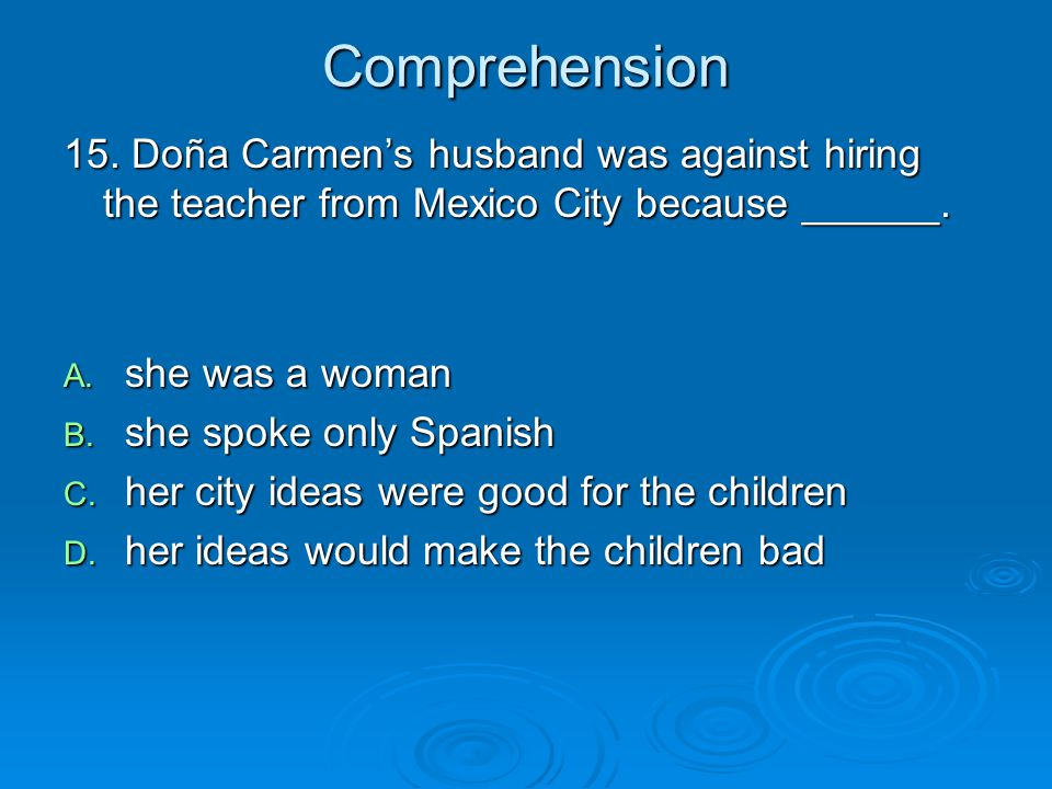 Comprehension 15. Doña Carmen's husband was against hiring the teacher from Mexico City because ______. A. she was a woman B. she spoke only Spanish C