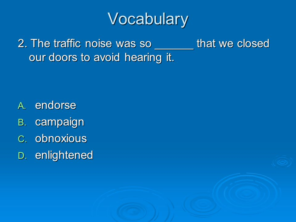 Vocabulary 2. The traffic noise was so ______ that we closed our doors to avoid hearing it. A. endorse B. campaign C. obnoxious D. enlightened