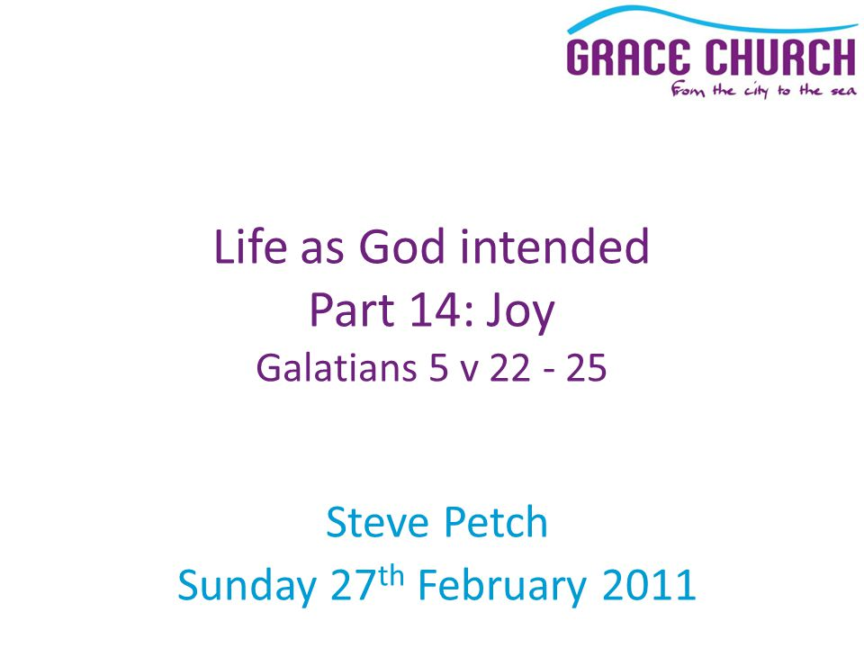 Steve Petch Sunday 27 th February 2011 Life as God intended Part 14: Joy Galatians 5 v 22 - 25