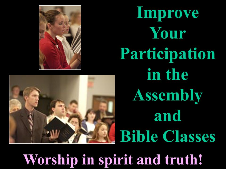 Worship in spirit and truth! Improve Your Participation in the Assembly and Bible Classes