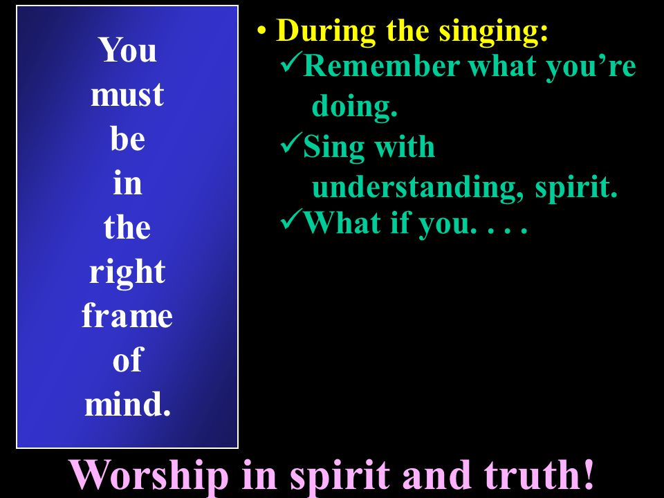 You must be in the right frame of mind. Worship in spirit and truth.