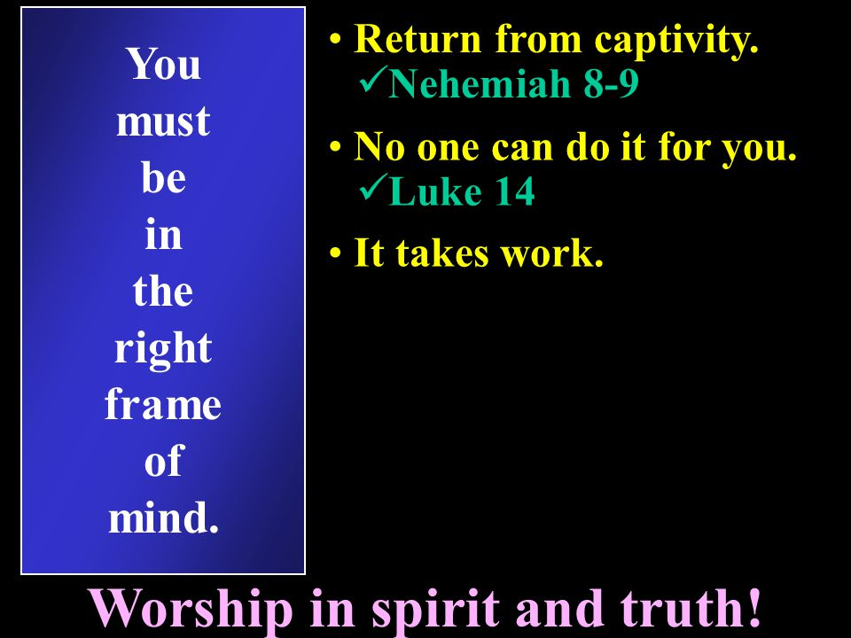 You must be in the right frame of mind.Worship in spirit and truth.