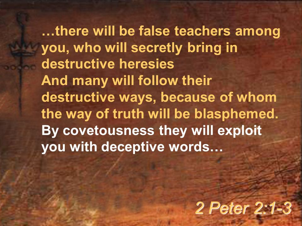 …there will be false teachers among you, who will secretly bring in destructive heresies And many will follow their destructive ways, because of whom