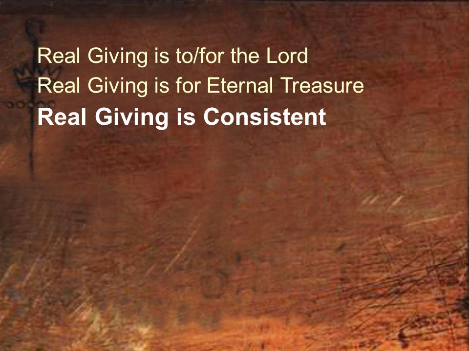 Real Giving is to/for the Lord Real Giving is for Eternal Treasure Real Giving is Consistent