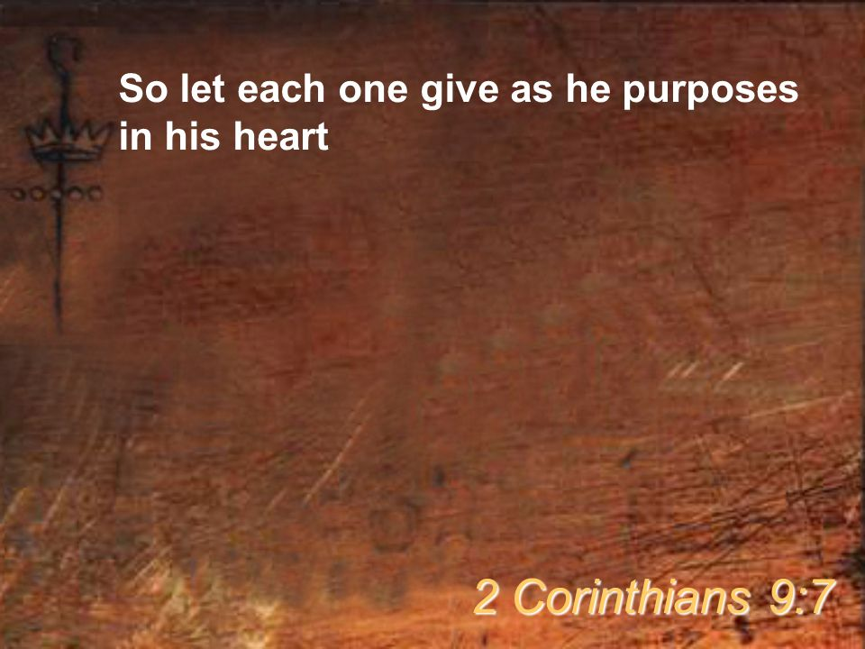 So let each one give as he purposes in his heart 2 Corinthians 9:7