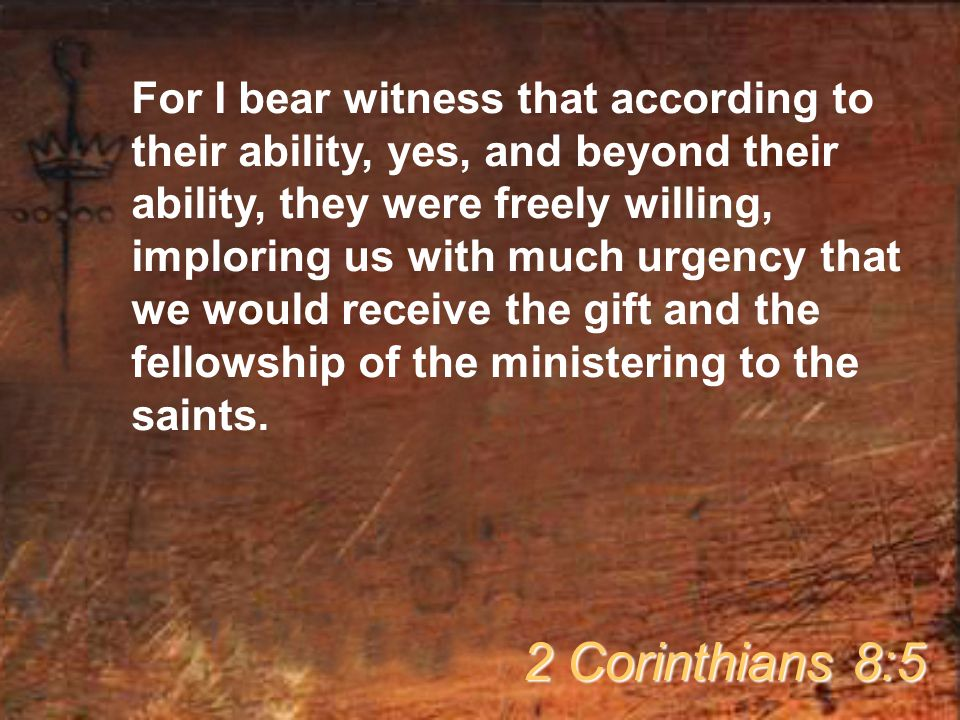 For I bear witness that according to their ability, yes, and beyond their ability, they were freely willing, imploring us with much urgency that we wo