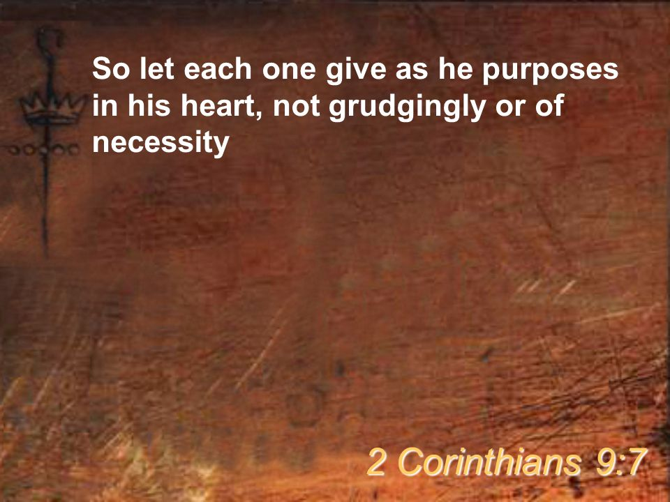 So let each one give as he purposes in his heart, not grudgingly or of necessity 2 Corinthians 9:7