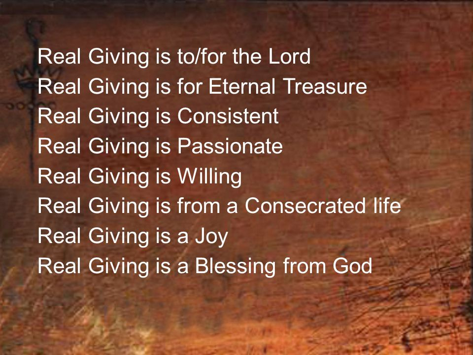 Real Giving is to/for the Lord Real Giving is for Eternal Treasure Real Giving is Consistent Real Giving is Passionate Real Giving is Willing Real Giv