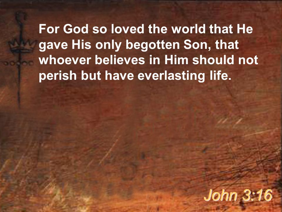 For God so loved the world that He gave His only begotten Son, that whoever believes in Him should not perish but have everlasting life. John 3:16