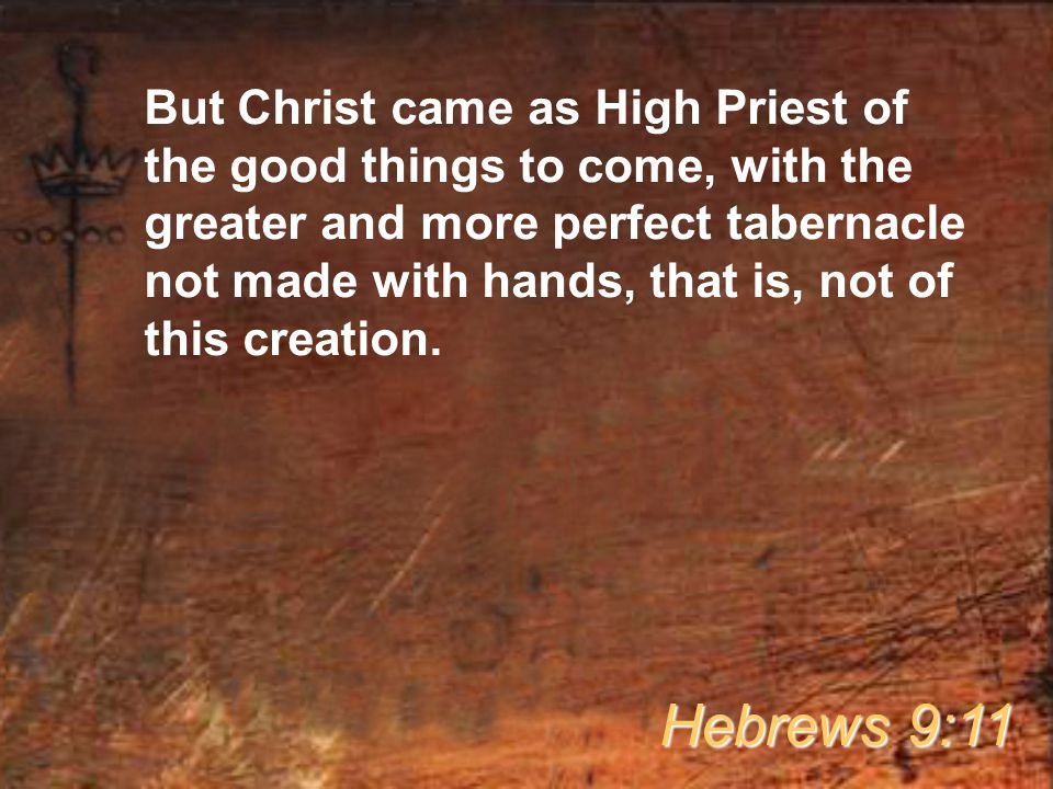 But Christ came as High Priest of the good things to come, with the greater and more perfect tabernacle not made with hands, that is, not of this crea