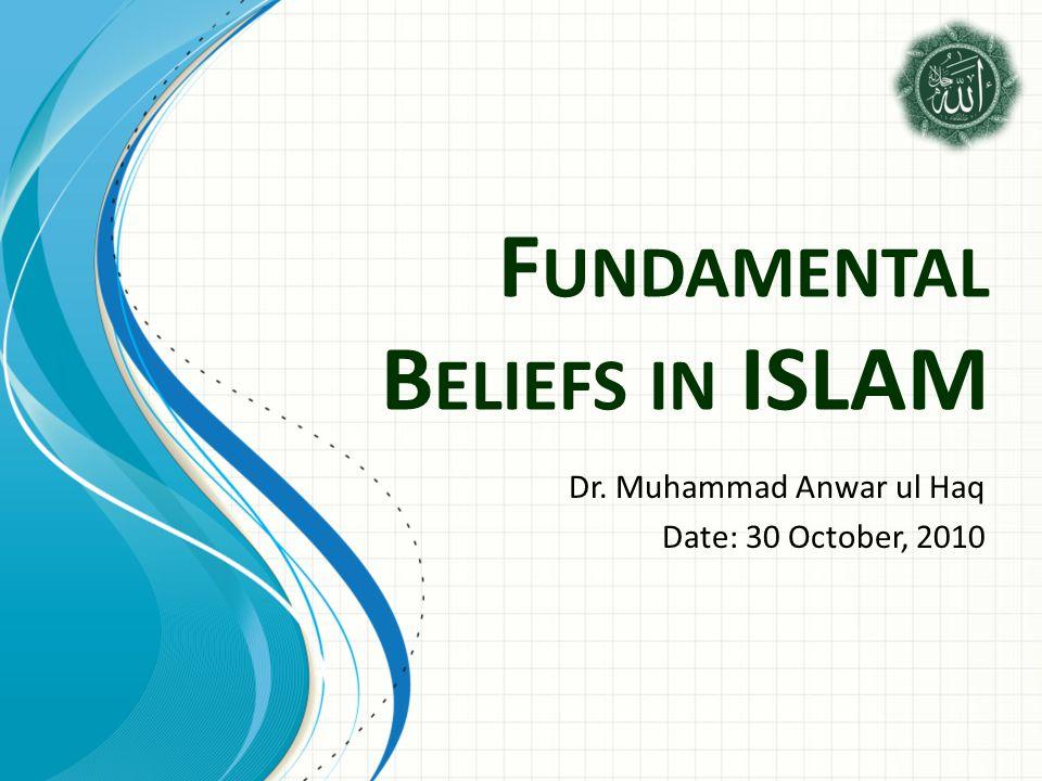F UNDAMENTAL B ELIEFS IN ISLAM Dr. Muhammad Anwar ul Haq Date: 30 October, 2010
