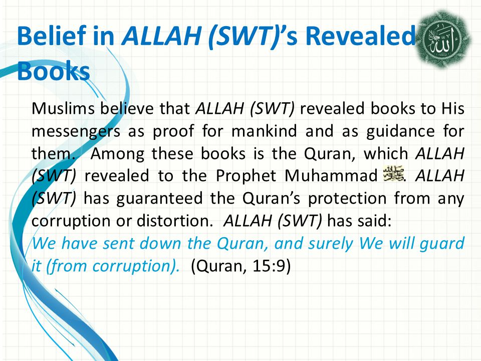 Muslims believe that ALLAH (SWT) revealed books to His messengers as proof for mankind and as guidance for them.