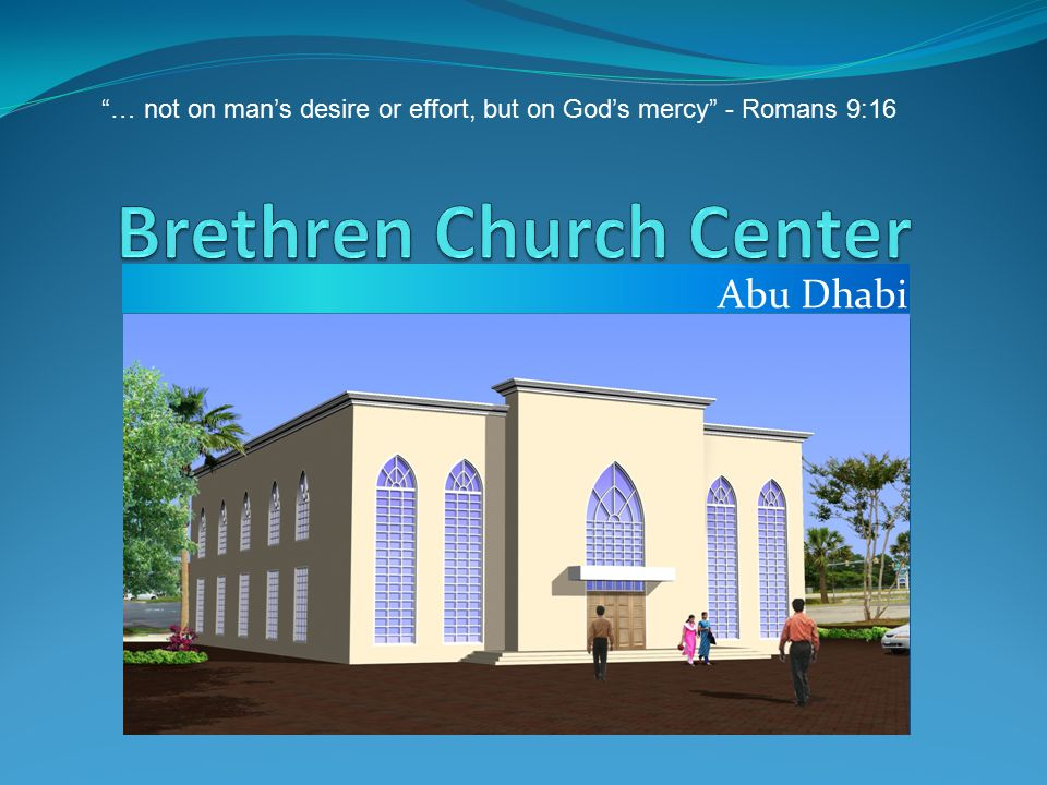 Brethren Church Center, Abu Dhabi … not on man's desire or effort, but on God's mercy - Romans 9:16 Why do we need a Building.