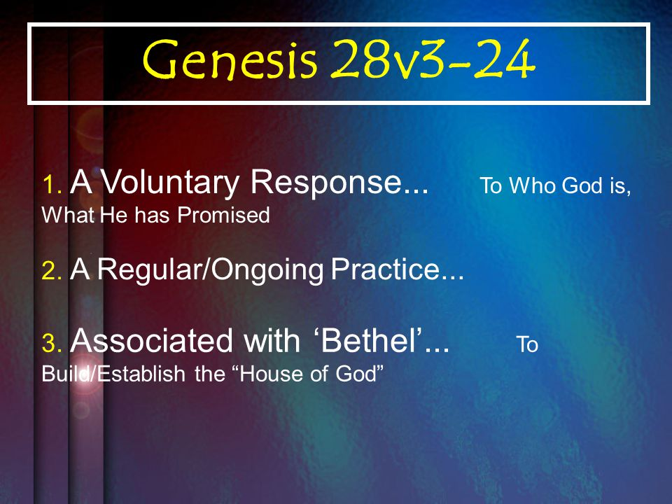 Genesis 28v3-24 1. A Voluntary Response... To Who God is, What He has Promised 2.
