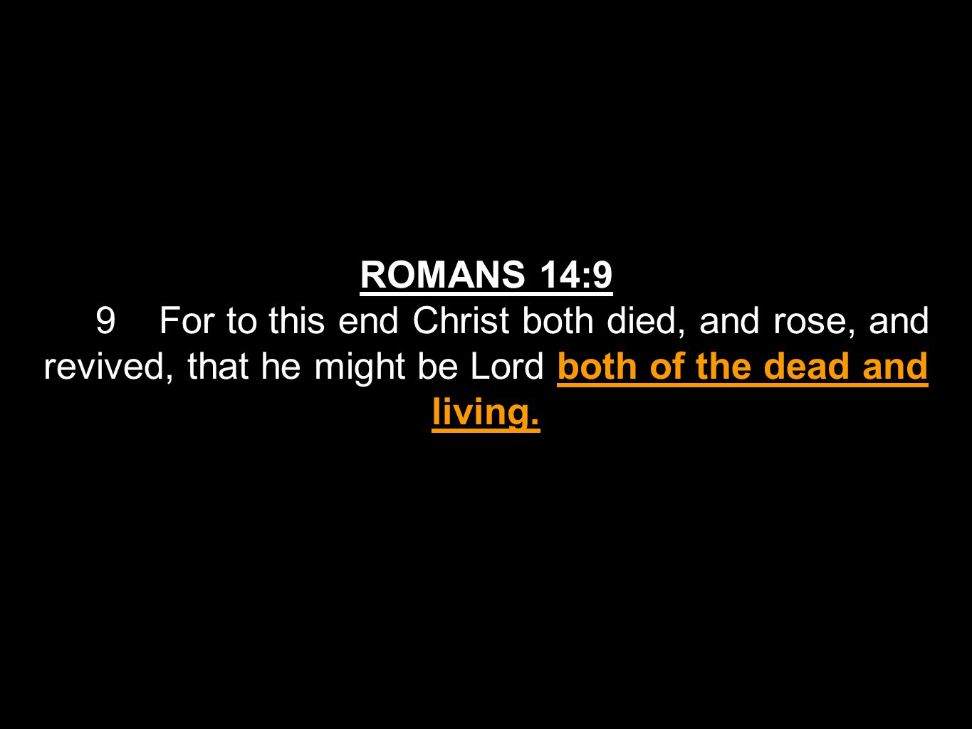 ROMANS 14:9 9 For to this end Christ both died, and rose, and revived, that he might be Lord both of the dead and living.