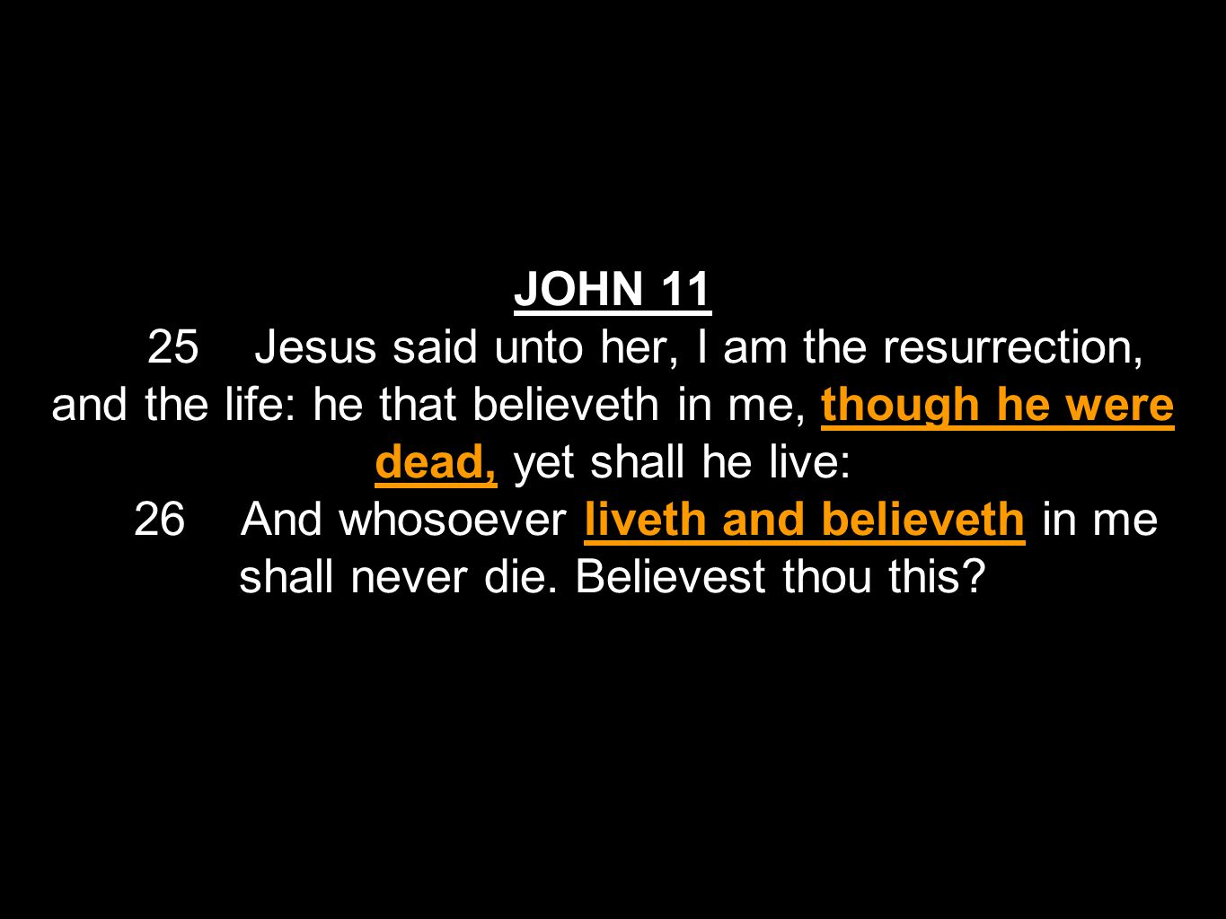 JOHN 11 25 Jesus said unto her, I am the resurrection, and the life: he that believeth in me, though he were dead, yet shall he live: 26 And whosoever liveth and believeth in me shall never die.