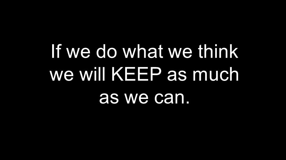 If we do what we think we will KEEP as much as we can.