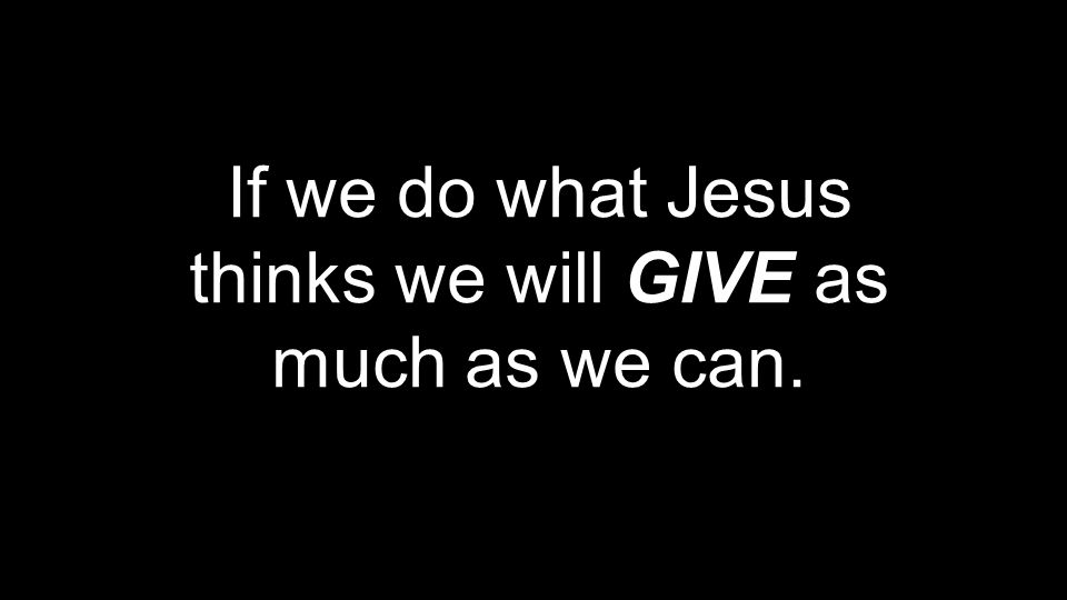 If we do what Jesus thinks we will GIVE as much as we can.