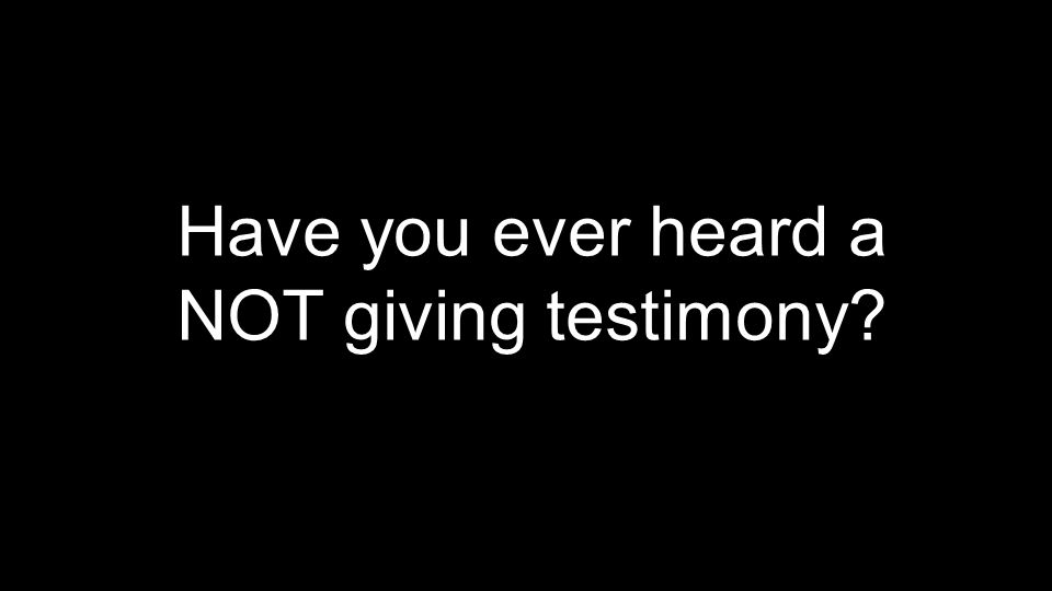 Have you ever heard a NOT giving testimony