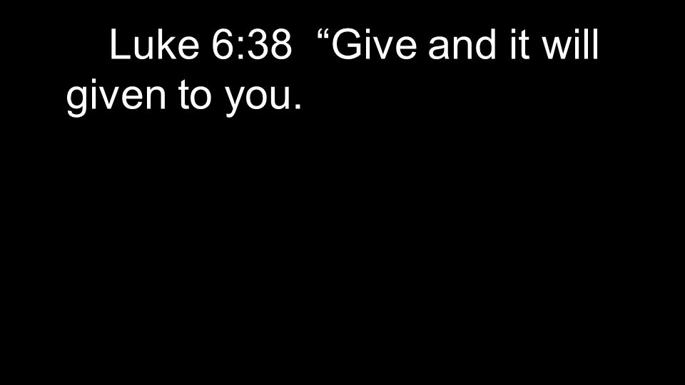 Luke 6:38 Give and it will given to you.
