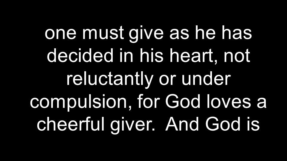 one must give as he has decided in his heart, not reluctantly or under compulsion, for God loves a cheerful giver.