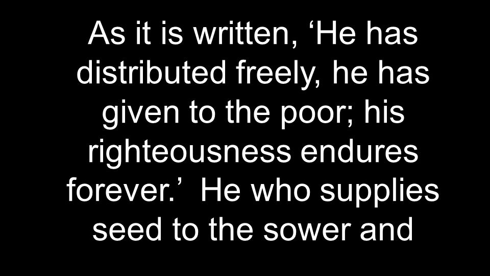 As it is written, 'He has distributed freely, he has given to the poor; his righteousness endures forever.' He who supplies seed to the sower and