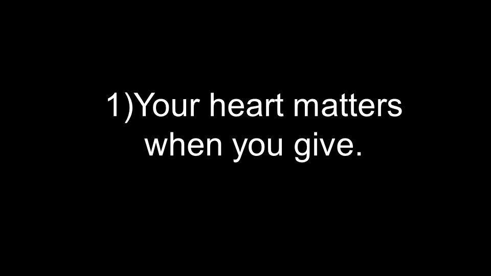 1) Your heart matters when you give.