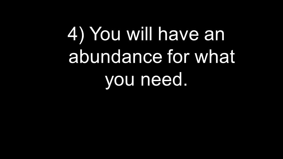 4) You will have an abundance for what you need.
