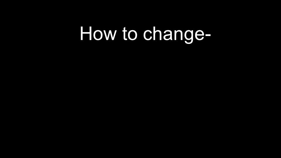 How to change-