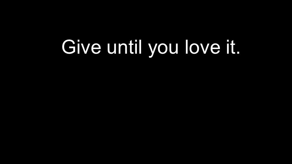 Give until you love it.