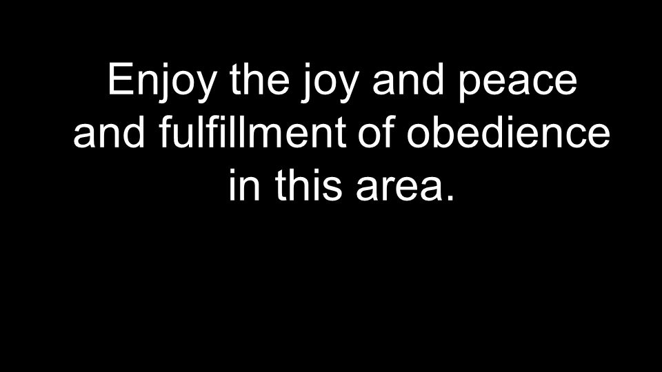 Enjoy the joy and peace and fulfillment of obedience in this area.