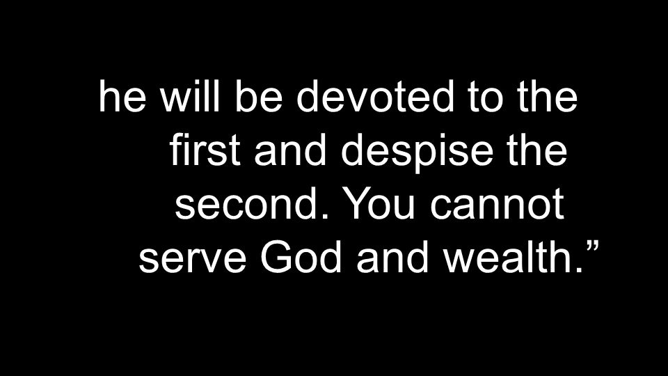he will be devoted to the first and despise the second. You cannot serve God and wealth.