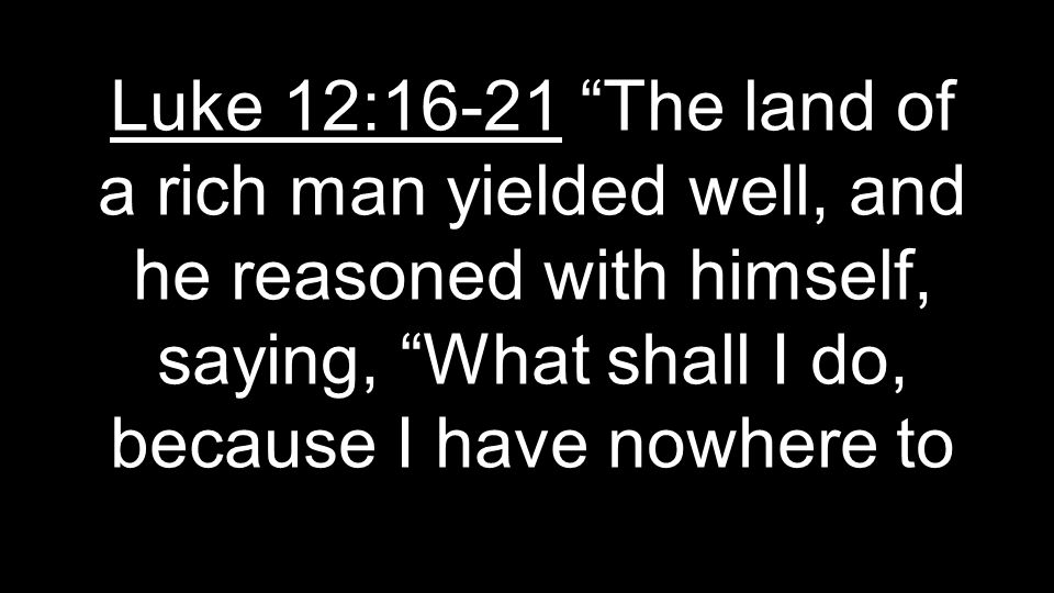 Luke 12:16-21 The land of a rich man yielded well, and he reasoned with himself, saying, What shall I do, because I have nowhere to
