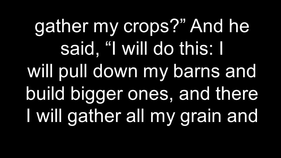 gather my crops And he said, I will do this: I will pull down my barns and build bigger ones, and there I will gather all my grain and