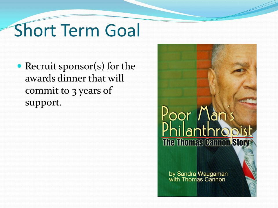 Short Term Goal Recruit sponsor(s) for the awards dinner that will commit to 3 years of support.